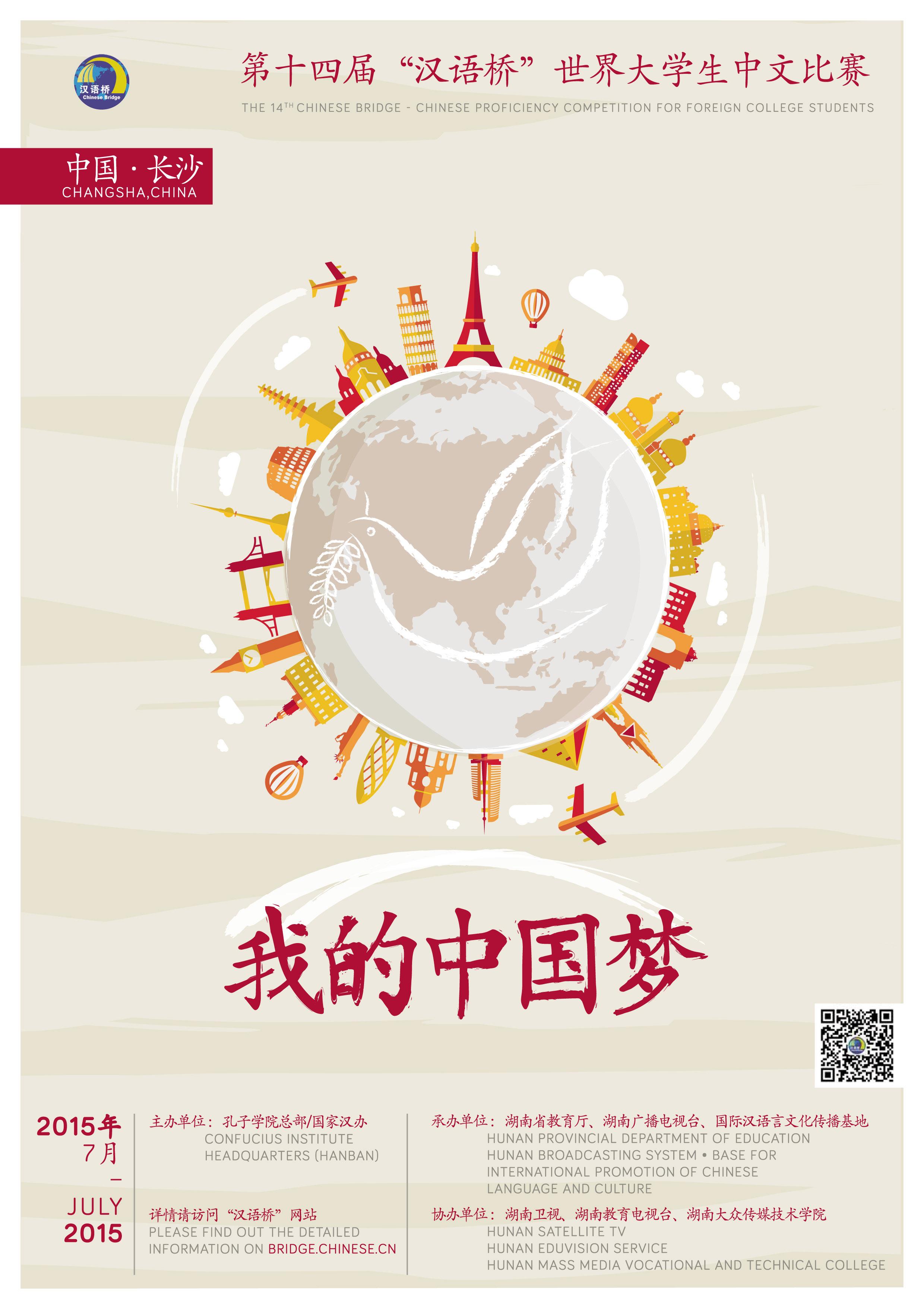 2015年第十四届汉语桥世界大学生中文比赛官方海报 (设计师:Elsa Roussillat) 本届汉语桥世界大学生中文比赛以我的中国梦为主题。届时,在海外预赛中脱颖而出的优秀大学生选手将参加复赛和决赛,一展他们出色的汉语能力和亮丽的青春风采。 汉语桥比赛由孔子学院总部/中国国家汉办、湖南省人民政府主办,湖南省教育厅、湖南广播电视台、国际汉语言文化传播基地承办,湖南卫视、湖南大众传媒职业技术学院、湖南教育电视台协办,历时十四载,跨越五大洲。 活动旨在激发各国青年学生学习汉语的积极性,增强世界对
